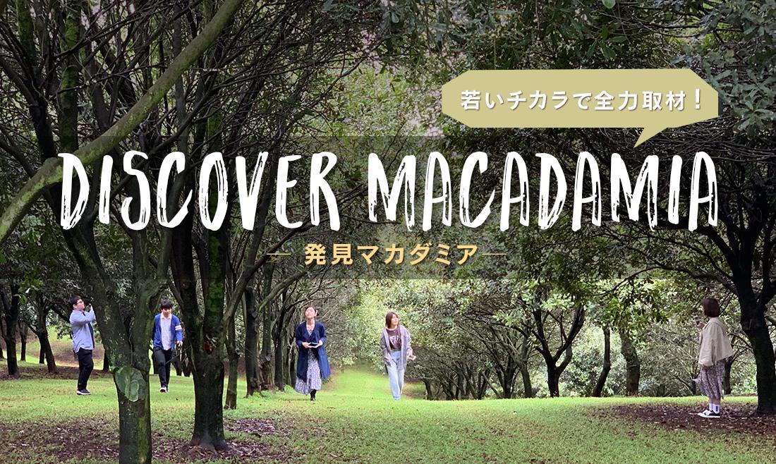 若いチカラで全力取材! Discover Macadamia ― 発見マカダミア